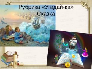 Рубрика «Угадай-ка» Сказка