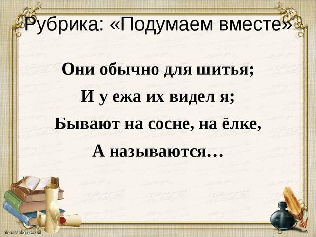 Рубрика: «Подумаем вместе» Они обычно для шитья; И у ежа их видел я; Бывают н...