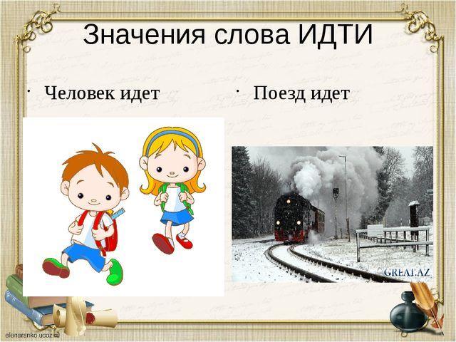 Значения слова ИДТИ Человек идет Поезд идет