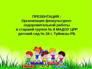 ПРЕЗЕНТАЦИЯ : Организация физкультурно-оздоровительной работы в старшей груп