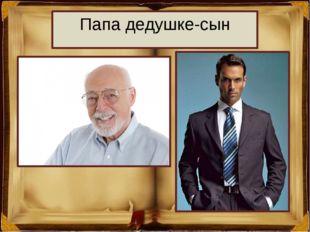 Папа дедушке-сын