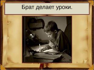 Брат делает уроки.