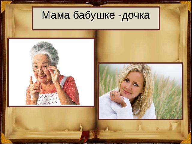 Мама бабушке -дочка