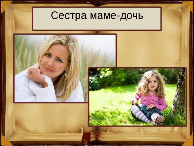 Сестра маме-дочь