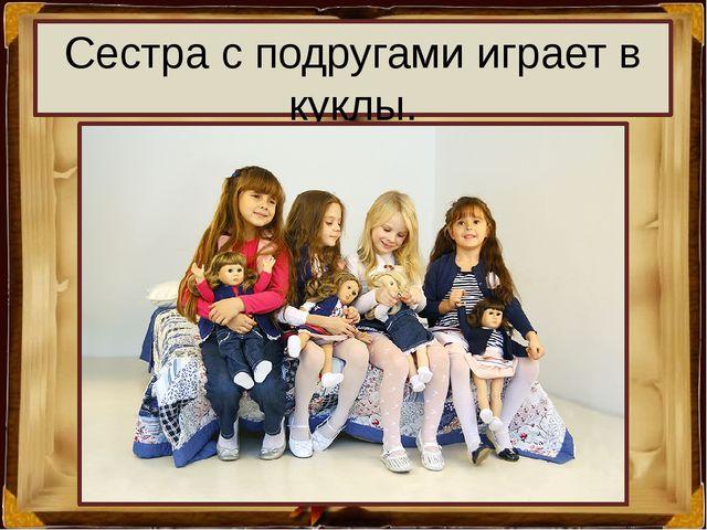 Сестра с подругами играет в куклы.