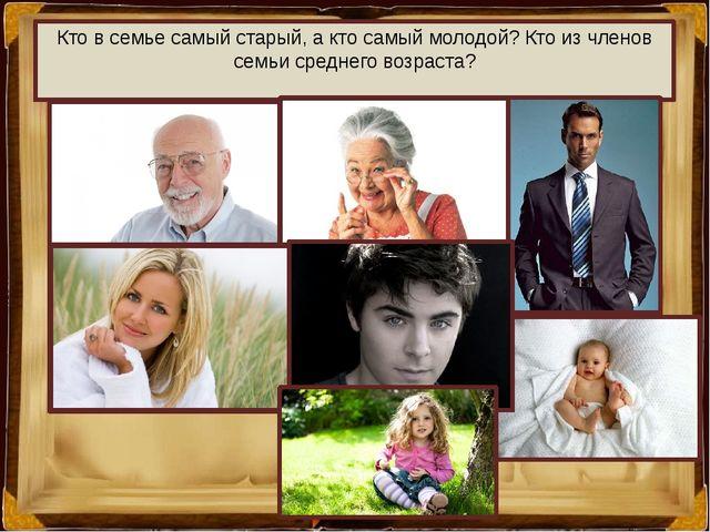 Кто в семье самый старый, а кто самый молодой? Кто из членов семьи среднего в...
