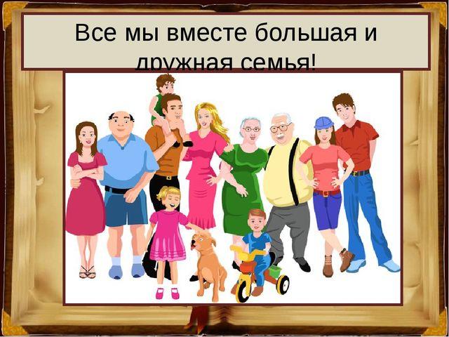 Все мы вместе большая и дружная семья!