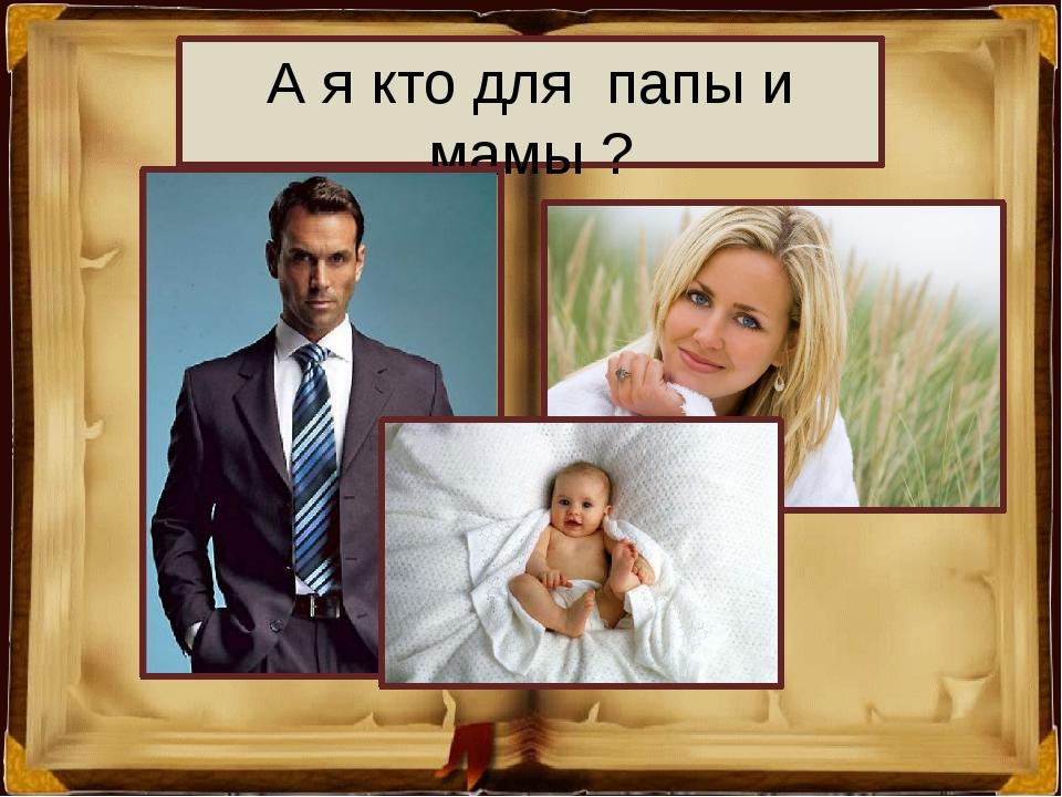 А я кто для папы и мамы ?