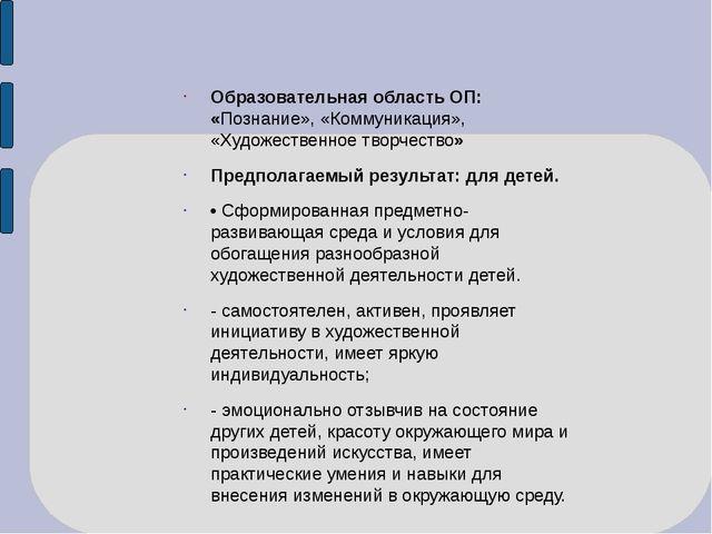 Образовательная область ОП: «Познание», «Коммуникация», «Художественное творч...