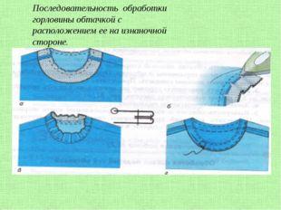 Последовательность обработки горловины обтачкой с расположением ее на изнаноч