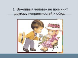 1.Вежливый человек не причинит другому неприятностей и обид.