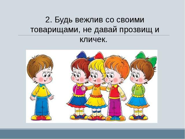 2.Будь вежлив со своими товарищами, не давай прозвищ и кличек.