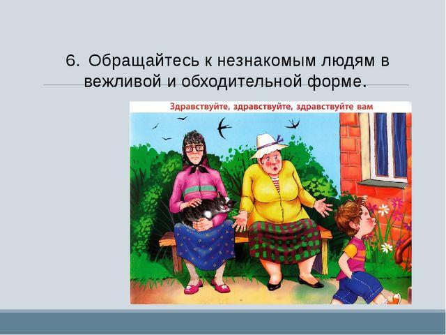 6.Обращайтесь к незнакомым людям в вежливой и обходительной форме.