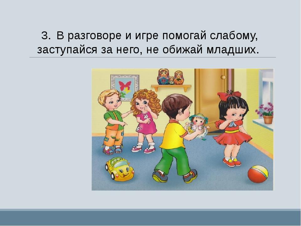3.В разговоре и игре помогай слабому, заступайся за него, не обижай младших.