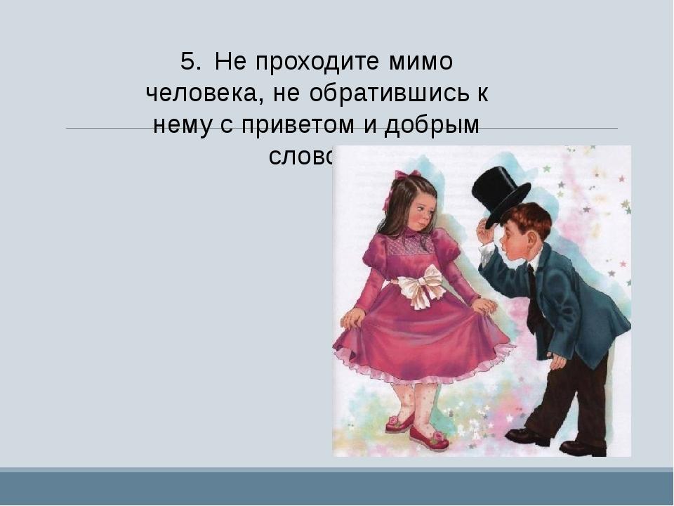5.Не проходите мимо человека, не обратившись к нему с приветом и добрым слов...