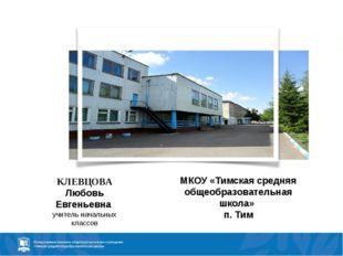 КЛЕВЦОВА Любовь Евгеньевна учитель начальных классов МКОУ «Тимская средняя об