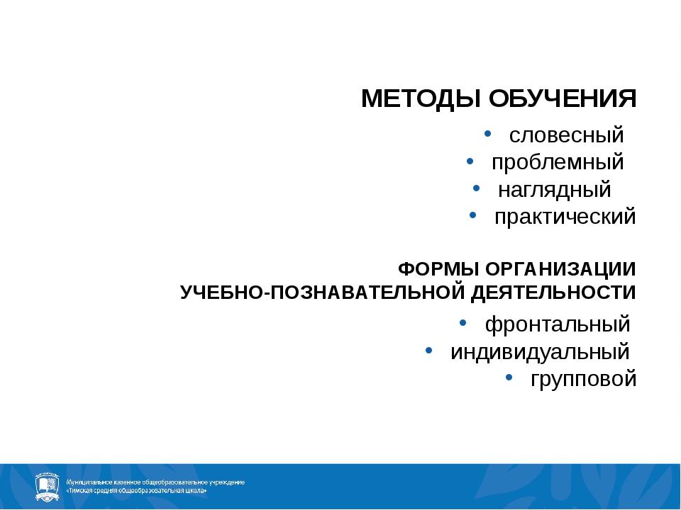 МЕТОДЫ ОБУЧЕНИЯ словесный проблемный наглядный практический ФОРМЫ ОРГАНИЗАЦИИ...