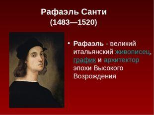Рафаэль Санти (1483—1520) Рафаэль - великий итальянскийживописец, графики