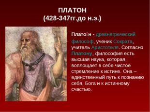 ПЛАТОН (428-347гг.до н.э.) Плато́н-древнегреческий философ, ученикСократа
