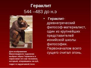 Гераклит 544 –483 до н.э. Гераклит-древнегреческий философ-материалист, один