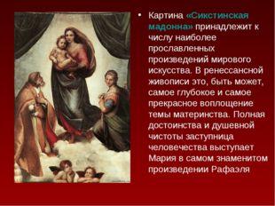 Картина «Сикстинская мадонна» принадлежит к числу наиболее прославленных прои