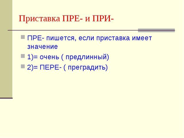 Приставка ПРЕ- и ПРИ- ПРЕ- пишется, если приставка имеет значение 1)= очень (...
