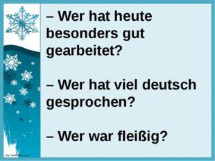 – Wer hat heute besonders gut gearbeitet? – Wer hat viel deutsch gesprochen?
