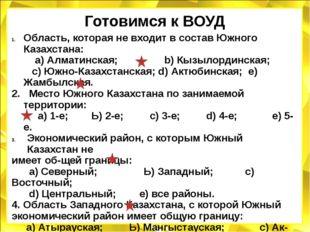 Готовимся к ВОУД Область, которая не входит в состав Южного Казахстана: а) Ал