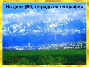 На дом: §50, тетрадь по географии Алматы