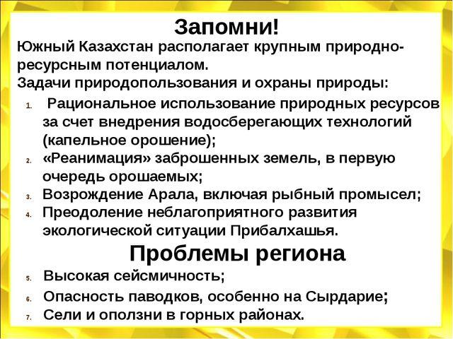 Запомни! Южный Казахстан располагает крупным природно-ресурсным потенциалом....