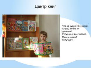 Центр книг Что за чудо эти книжки! Очень любят их детишки! Регулярно все чита