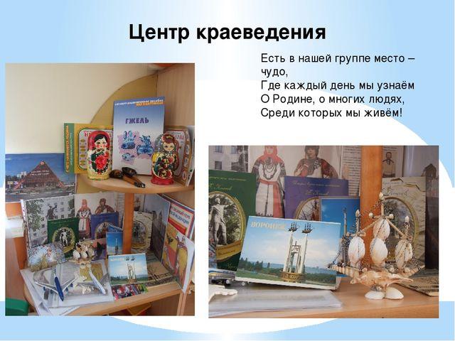 Центр краеведения Есть в нашей группе место – чудо, Где каждый день мы узнаём...