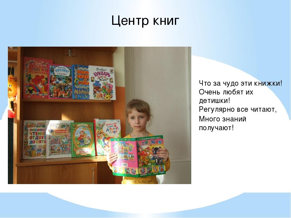 Центр книг Что за чудо эти книжки! Очень любят их детишки! Регулярно все чита...