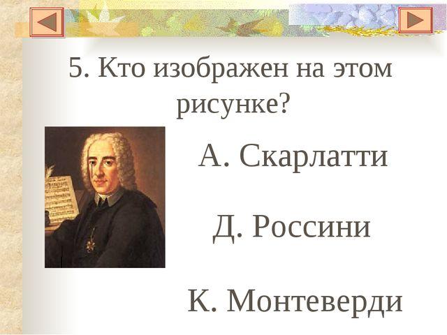 5. Кто изображен на этом рисунке? А. Скарлатти Д. Россини К. Монтеверди