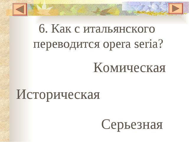6. Как с итальянского переводится opera seria? Комическая Историческая Серьез...