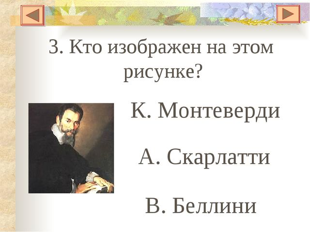 3. Кто изображен на этом рисунке? К. Монтеверди А. Скарлатти В. Беллини