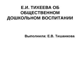 Е.И. ТИХЕЕВА ОБ ОБЩЕСТВЕННОМ ДОШКОЛЬНОМ ВОСПИТАНИИ Выполнила: Е.В. Тишанкова
