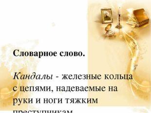 Словарное слово. Кандалы - железные кольца с цепями, надеваемые на руки и но