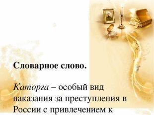 Словарное слово. Каторга – особый вид наказания за преступления в России с п