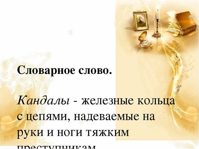 Словарное слово. Кандалы - железные кольца с цепями, надеваемые на руки и но...