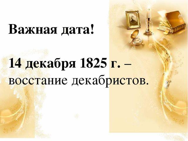 Важная дата! 14 декабря 1825 г. – восстание декабристов.