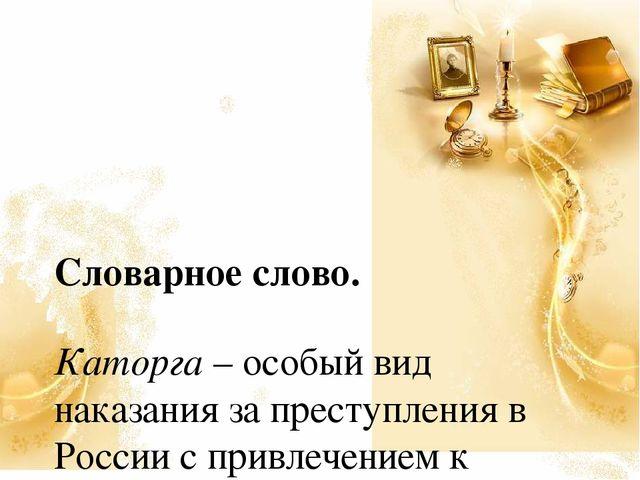 Словарное слово. Каторга – особый вид наказания за преступления в России с п...