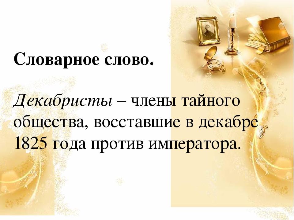 Словарное слово. Декабристы – члены тайного общества, восставшие в декабре 18...