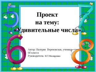 Проект на тему: «Удивительные числа». Автор: Валерия Вереновская, ученица 6б