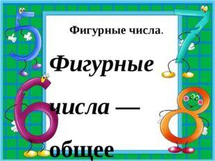 Фигурные числа. Фигурные числа— общее название чисел, связанных с той или и