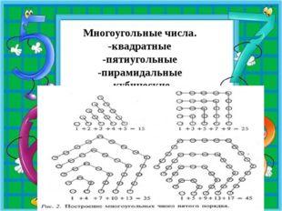 Многоугольные числа. -квадратные -пятиугольные -пирамидальные -кубические
