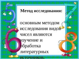 Метод исследования: основным методом исследования видов чисел являются изучен