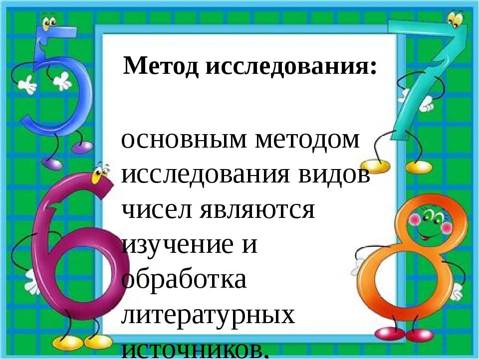 Метод исследования: основным методом исследования видов чисел являются изучен...