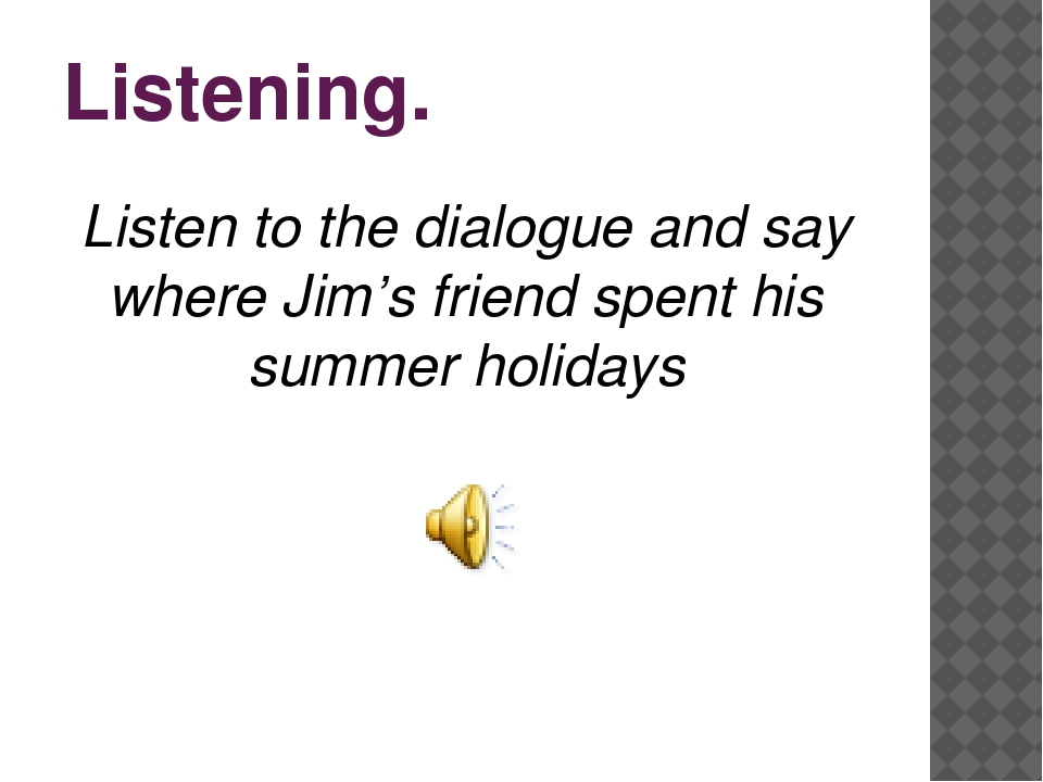 Listening. Listen to the dialogue and say where Jim's friend spent his summer...