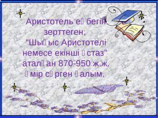 """Аристотель еңбегін зерттеген, """"Шығыс Аристотелі немесе екінші ұстаз"""" аталған"""
